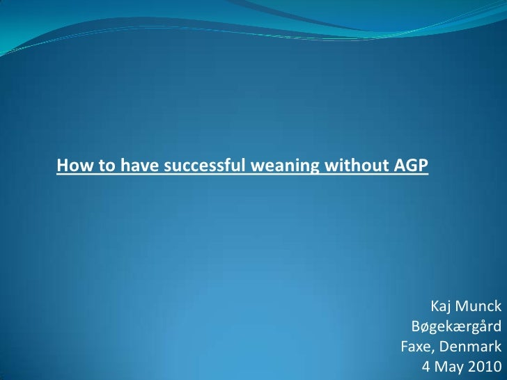 How to have successful weaning without AGP<br />Kaj Munck<br />Bøgekærgård<br />Faxe, Denmark <br />4 May 2010<br />