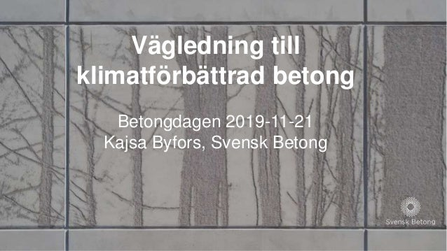 Vägledning till klimatförbättrad betong Betongdagen 2019-11-21 Kajsa Byfors, Svensk Betong