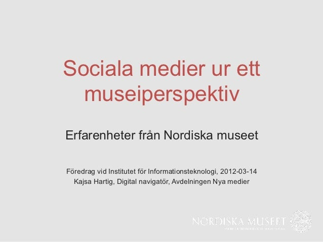 Sociala medier ur ett  museiperspektivErfarenheter från Nordiska museetFöredrag vid Institutet för Informationsteknologi, ...