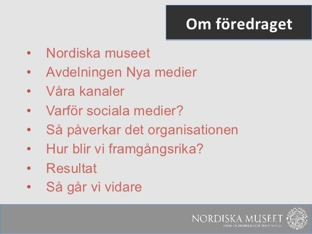 Om föredraget •   Nordiska museet•   Avdelningen Nya medier•   Våra kanaler•   Varför sociala medier?•   Så påver...