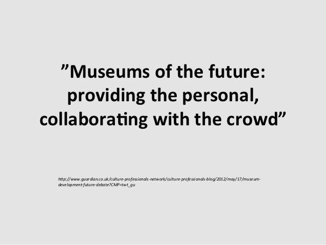 """""""Museums of the future:     providing the personal, collabora?ng with the crowd""""    h""""p://www.guardi..."""
