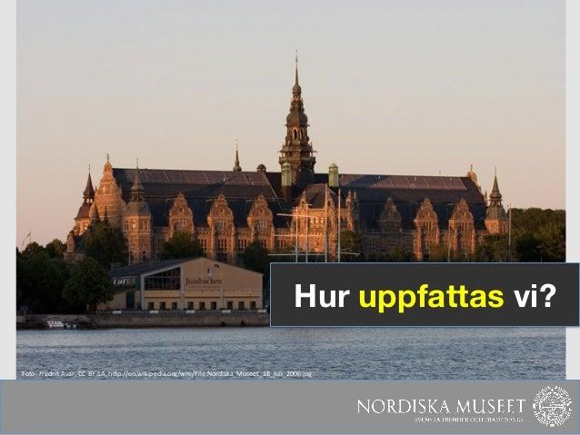 Hur uppfattas vi?Foto: Fredrik Avar, CC-‐BY-‐SA, hNp://en.wikipedia.org/wiki/File:Nordiska_Museet_18_juli_2006.j...