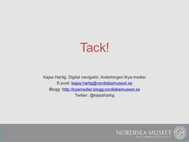 Tack!Kajsa Hartig, Digital navigatör, Avdelningen Nya medier       E-post: kajsa.hartig@nordiskamuseet.se   Blogg: http://...