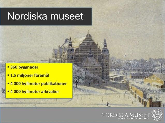 Nordiska museet§ 360 byggnader § 1,5 miljoner föremål § 4 000 hyllmeter publika?oner § 4...