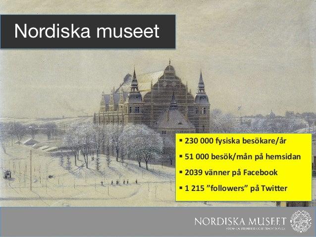 Nordiska museet                   § 230 000 fysiska besökare/år                    § 51 000 besök/mån...