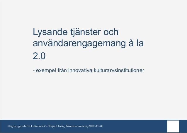 Digital agenda för kulturarvet! //Kajsa Hartig, Nordiska museet, 2010-11-03 Lysande tjänster och användarengagemang à la 2...