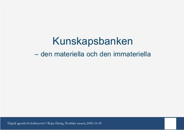 Digital agenda för kulturarvet! //Kajsa Hartig, Nordiska museet, 2010-11-03 Kunskapsbanken – den materiella och den immate...