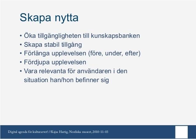 Digital agenda för kulturarvet! //Kajsa Hartig, Nordiska museet, 2010-11-03 Skapa nytta •Öka tillgängligheten till kunska...