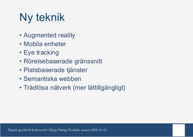 Digital agenda för kulturarvet! //Kajsa Hartig, Nordiska museet, 2010-11-03 Ny teknik •Augmented reality •Mobila enheter...