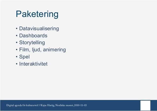 Digital agenda för kulturarvet! //Kajsa Hartig, Nordiska museet, 2010-11-03 Paketering •Datavisualisering •Dashboards •...