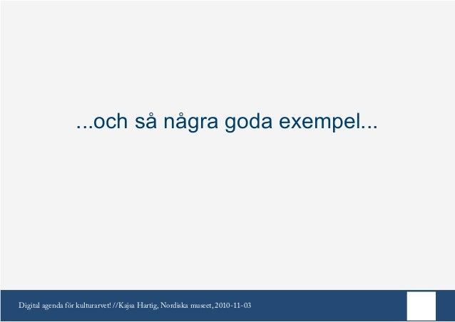 Digital agenda för kulturarvet! //Kajsa Hartig, Nordiska museet, 2010-11-03 ...och så några goda exempel...