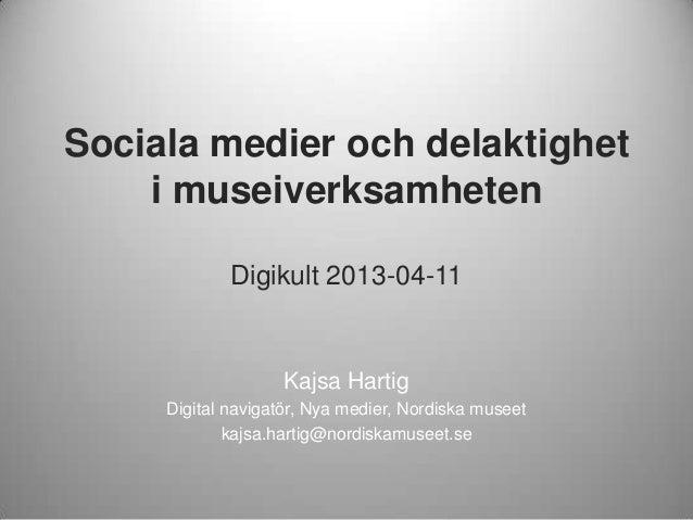 Sociala medier och delaktigheti museiverksamhetenDigikult 2013-04-11Kajsa HartigDigital navigatör, Nya medier, Nordiska mu...