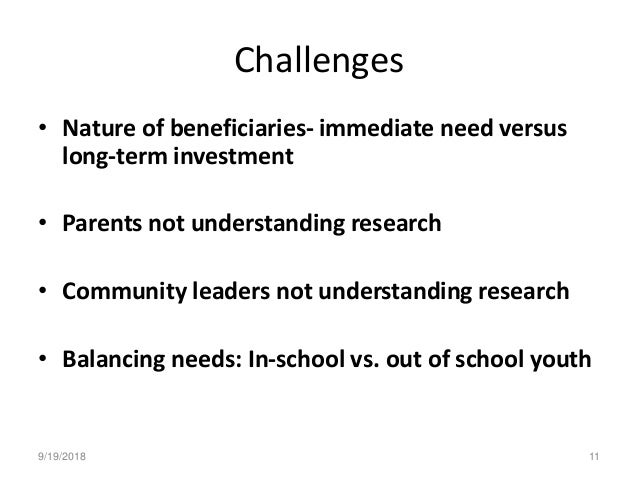 Challenges • Nature of beneficiaries- immediate need versus long-term investment • Parents not understanding research • Co...