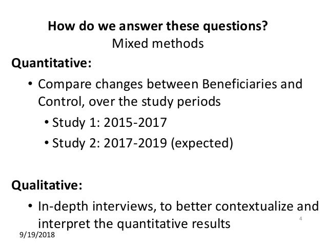 How do we answer these questions? Mixed methods Quantitative: • Compare changes between Beneficiaries and Control, over th...