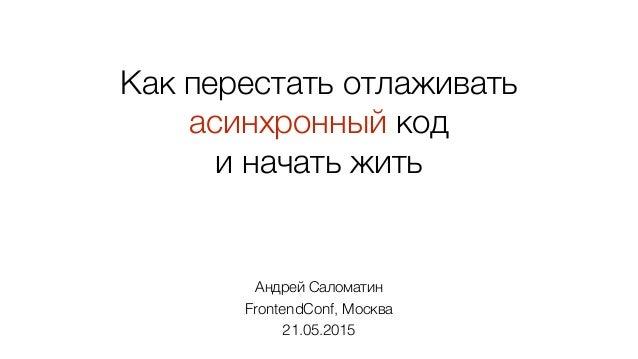 Как перестать отлаживать асинхронный код и начать жить Андрей Саломатин FrontendConf, Москва 21.05.2015