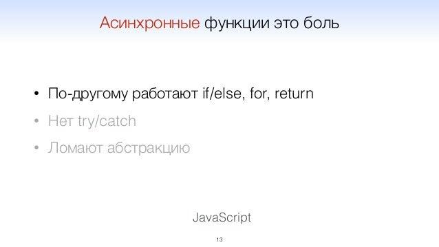JavaScript • По-другому работают if/else, for, return • Нет try/catch • Ломают абстракцию 13 Асинхронные функции это боль