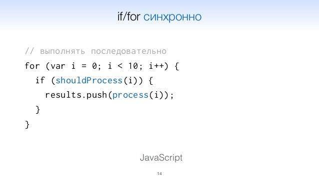 // выполнять последовательно for (var i = 0; i < 10; i++) { if (shouldProcess(i)) { results.push(process(i)); } } 14 JavaS...