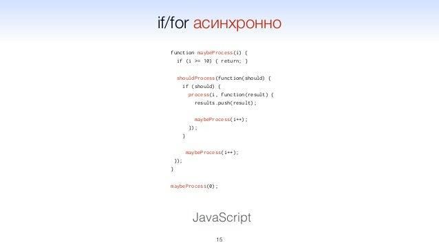 function maybeProcess(i) { if (i >= 10) { return; } shouldProcess(function(should) { if (should) { process(i, function(res...