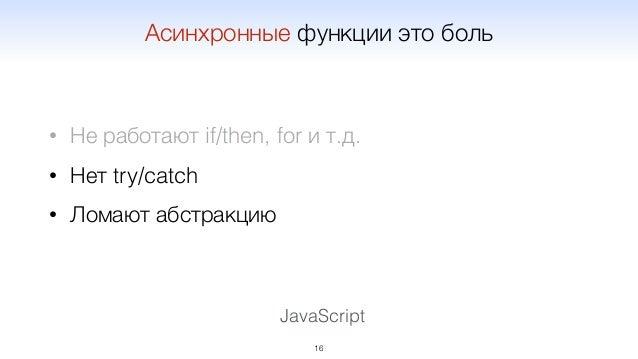 JavaScript • Не работают if/then, for и т.д. • Нет try/catch • Ломают абстракцию 16 Асинхронные функции это боль