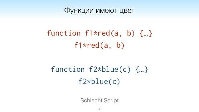 Schlecht!Script function f1*red(a, b) {…} f1*red(a, b) function f2*blue(c) {…} f2*blue(c) 3 Функции имеют цвет