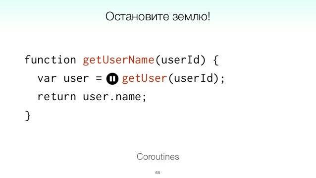 function * getUserName (userId) { var user = yield getUser(userId); return user.name; }; 67 Генераторы: шаг 1 из 3 Corouti...
