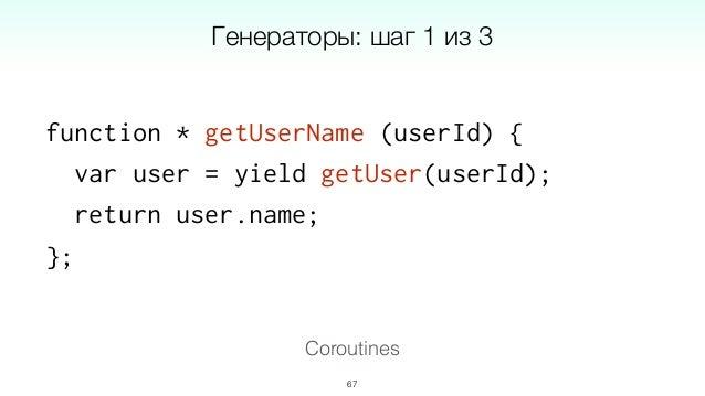 getUserName = co.wrap(function * (userId) { var user = yield getUser(userId); return user.name; }); 69 Coroutines Генерато...