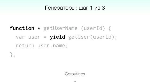 getUserName = co.wrap(function * (userId) { var user = yield getUser(userId); return user.name; }); 70 Coroutines Генерато...