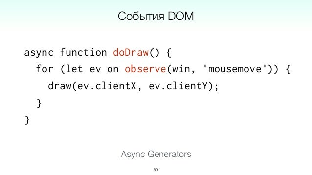 async function *filterWSMessages(ws) { for (let msg on observe(ws, 'message')) { if (isValid(msg)) yield msg; } } 92 WebSo...