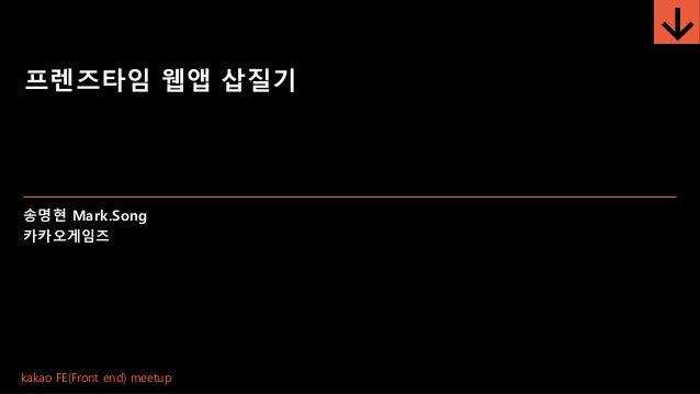 프렌즈타임 웹앱 삽질기 송명현 Mark.Song 카카오게임즈 kakao FE(Front end) meetup