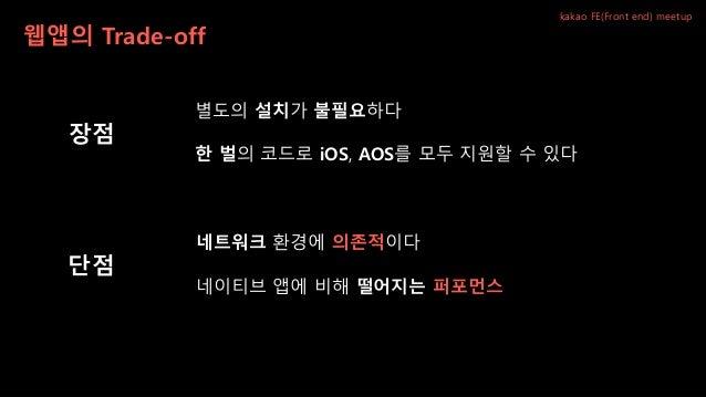 웹앱의 Trade-off kakao FE(Front end) meetup 네이티브 앱에 비해 떨어지는 퍼포먼스 네트워크 환경에 의존적이다 별도의 설치가 불필요하다 한 벌의 코드로 iOS, AOS를 모두 지원할 수 있다 ...