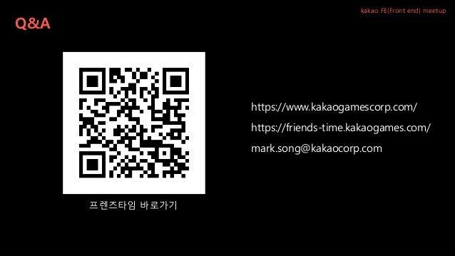 Q&A kakao FE(Front end) meetup mark.song@kakaocorp.com https://www.kakaogamescorp.com/ 프렌즈타임 바로가기 https://friends-time.kak...