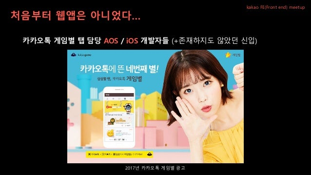 처음부터 웹앱은 아니었다… 카카오톡 게임별 탭 담당 AOS / iOS 개발자들 (+존재하지도 않았던 신입) kakao FE(Front end) meetup 2017년 카카오톡 게임별 광고