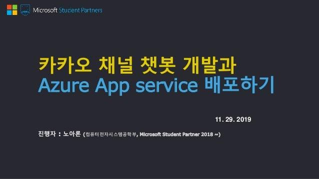 카카오 채널 챗봇 개발과 Azure App service 배포하기 진행자 : 노아론 (컴퓨터전자시스템공학부, Microsoft Student Partner 2018 ~) 11. 29. 2019