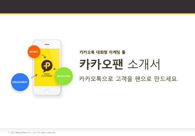 ⓒ 2013 NemusTech Co., Ltd. All rights reserved.카카오톡 대화형 마케팅 툴카카오톡으로 고객을 팬으로 만드세요.카카오팬 소개서