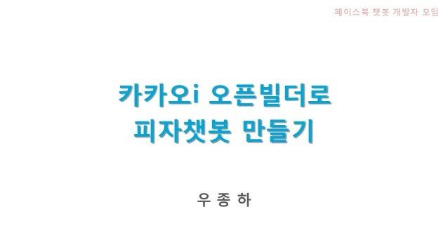 피자챗봇 만들기 우 종 하 페이스북 챗봇 개발자 모임 카카오i 오픈빌더로
