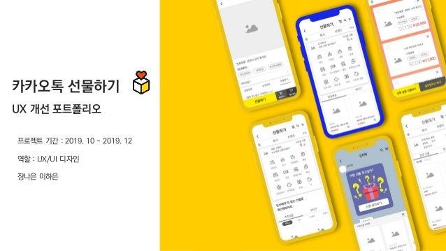 프로젝트 기간 : 2019. 10 ~ 2019. 12 역할 : UX/UI 디자인 장나은 이하은 카카오톡 선물하기 UX 개선 포트폴리오