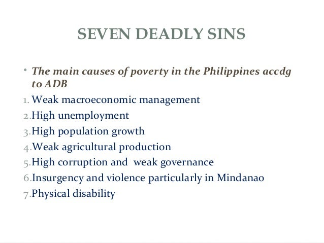 SEVEN DEADLY SINS • The main causes of poverty in the Philippines accdg to ADB 1. Weak macroeconomic management 2.High une...