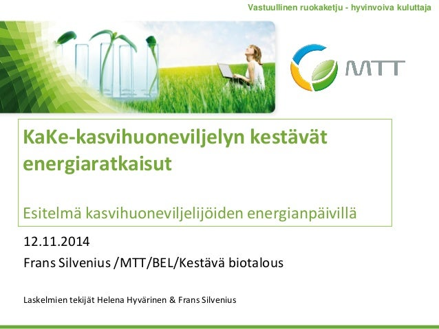 KaKe-kasvihuoneviljelyn kestävät energiaratkaisut Esitelmä kasvihuoneviljelijöiden energianpäivillä 12.11.2014 Frans Silve...