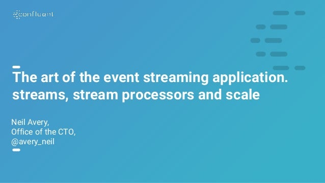 1 The art of the event streaming application. streams, stream processors and scale Neil Avery, Office of the CTO, @avery_n...