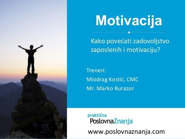 Motivacija Treneri: Miodrag Kostić, CMC Mr. Marko Burazor Kako povećati zadovoljstvo zaposlenih i motivaciju? www.poslovna...
