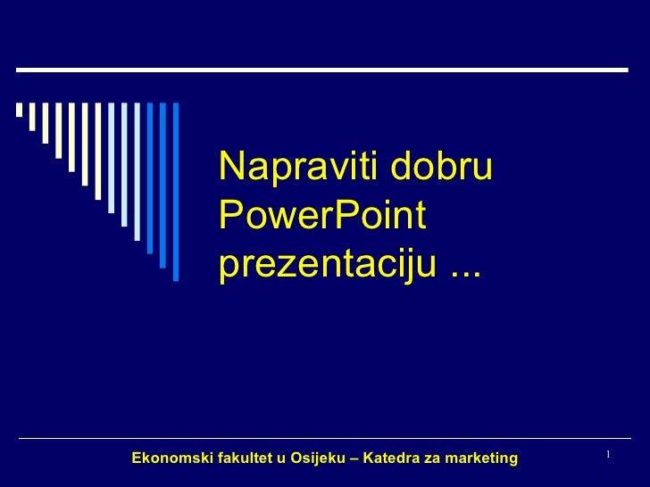 Napraviti dobru PowerPoint prezentaciju ... Ekonomski fakultet u Osijeku – Katedra za marketing