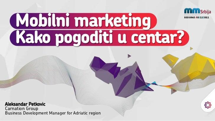 Mobilni marketing                             BEOGRAD /05/12/2011     Kako pogoditi u centar?Aleksandar PetkovicCarnation ...