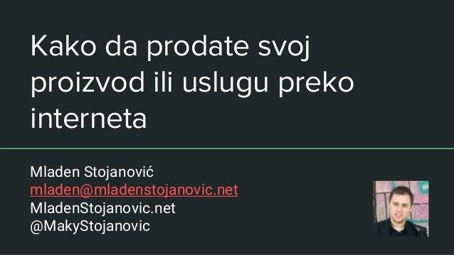 Kako da prodate svoj proizvod ili uslugu preko interneta Mladen Stojanović mladen@mladenstojanovic.net MladenStojanovic.ne...