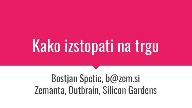 Kako izstopati na trgu Bostjan Spetic, b@zem.si Zemanta, Outbrain, Silicon Gardens