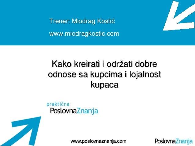Osnove prodaje www.poslovnaznanja.com Trener: Miodrag Kostić www.miodragkostic.com Kako kreirati i održati dobre odnose sa...