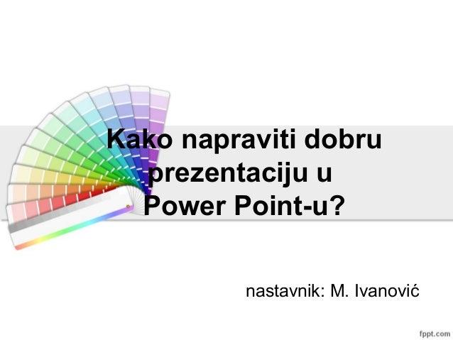 Kako napraviti dobru prezentaciju u Power Point-u? nastavnik: M. Ivanović