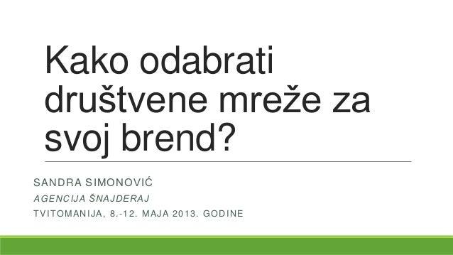 Kako odabratidruštvene mreže zasvoj brend?SANDRA SIMONOVIĆAGENCIJA ŠNAJDERAJTVITOMANIJA, 8.-12. MAJA 2013. GODINE