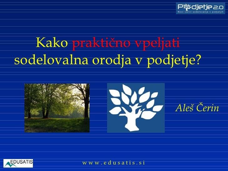 Kako praktično vpeljati sodelovalna orodja v podjetje?                               Aleš Čerin               www.edusatis...