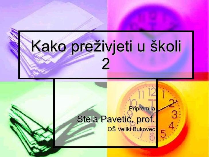 Kako preživjeti u školi 2 Pripremila Stela Pavetić, prof. OŠ Veliki Bukovec