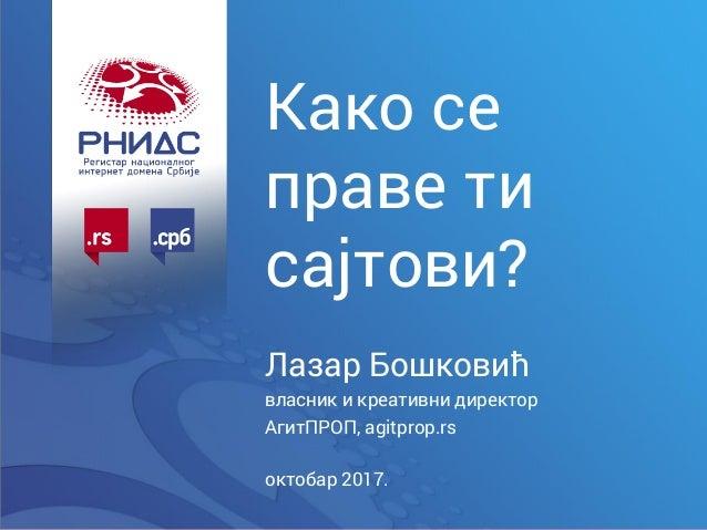 Како се праве ти сајтови? Лазар Бошковић власник и креативни директор АгитПРОП, agitprop.rs октобар 2017.